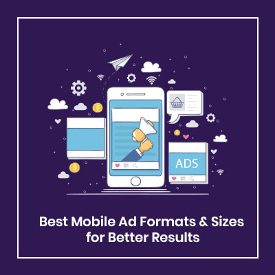 Best Mobile Ad Formats & Sizes for Better Results